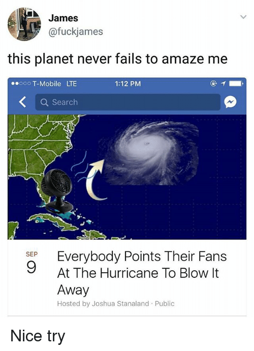 Publicated: James  @fuckjames  this planet never fails to amaze me  ooO T-Mobile LTE  1:12 PM  Q Search  SEP Everybody Points Their Fans  At The Hurricane To Blow It  Away  Hosted by Joshua Stanaland Public Nice try