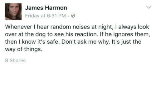 Friday, Ask, and Dog: James Harmon  Friday at 6:31 PM  Whenever I hear random noises at night, I always look  over at the dog to see his reaction. If he ignores them  then I know it's safe. Don't ask me why. It's just the  way of things.  8 Shares