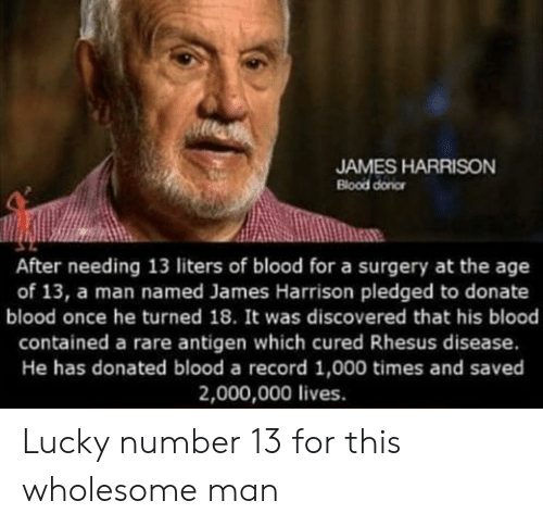 Record, Wholesome, and James Harrison: JAMES HARRISON  Blood donor  After needing 13 liters of blood for a surgery at the age  of 13, a man named James Harrison pledged to donate  blood once he turned 18. It was discovered that his blood  contained a rare antigen which cured Rhesus disease.  He has donated blood a record 1,000 times and saved  2,000,000 lives. Lucky number 13 for this wholesome man