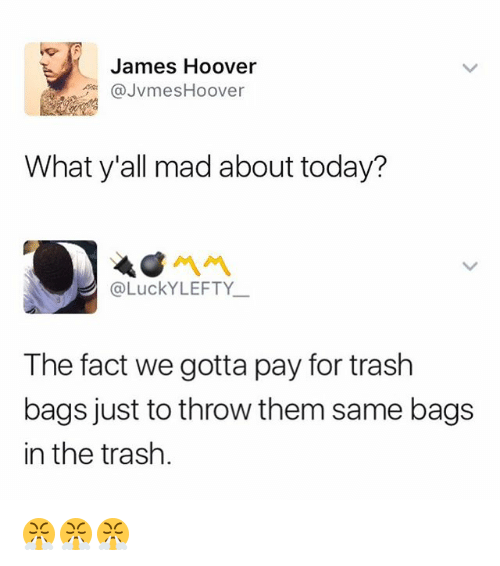 Trash, Today, and Dank Memes: James Hoover  @JvmesHoover  What y'all mad about today?  @LuckYLEFTY  The fact we gotta pay for trash  bags just to throw them same bags  in the trash. 😤😤😤