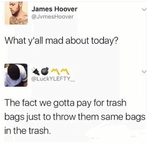 Trash, Today, and Mad: James Hoover  @JvmesHoover  What y'all mad about today?  @LuckYLEFTY  The fact we gotta pay for trash  bags just to throw them same bags  in the trash