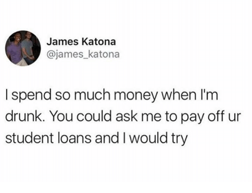 Dank, Drunk, and Money: James Katona  @james_katona  I spend so much money when l'm  drunk. You could ask me to pay off ur  student loans and I would try