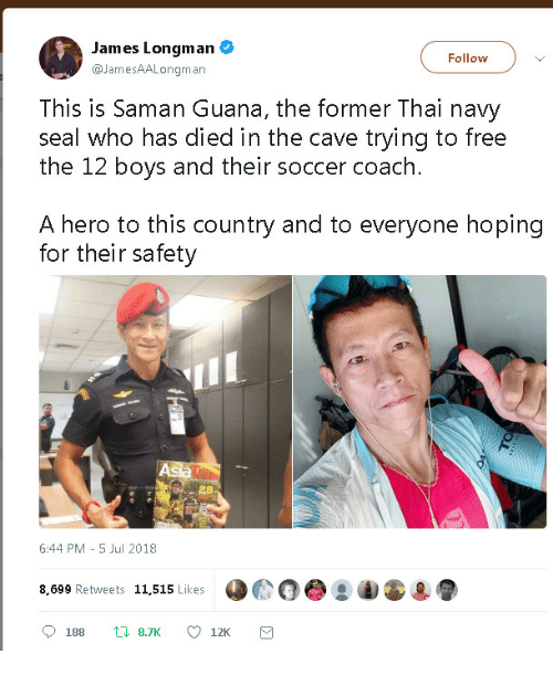 Soccer, Free, and Navy: James Longman  @JamesAALongman  Follow )  This is Saman Guana, the former Thai navy  seal w  ho has died in the cave trying to free  the 12 boys and their soccer coach  A hero to this country and to everyone hoping  for their safety  6:44 PM - 5 Jul 2018  8,699 Retweets 11,515 Likes