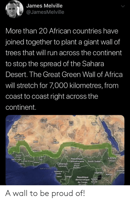 Stop The: James Melville  @JamesMelville  More than 20 African countries have  joined together to plant a giant wall of  trees that wil run across the continent  to stop the spread of the Sahara  Desert. The Great Green Wall of Africa  will stretch for 7,000 kilometres, from  coast to coast right across the  continent.  MSuntanie  Mal  Niget  SIGan  TCha  urk  Duibouti  Goinee  oures  Sea Le rchana  ATPRY  Republique  Centrafricaine  Etvo  South Sudan  Cameroun  Camen  Lberia  Centra  African  Realic  Gut of Ouele  Sooma  Sormal  Equaterial  Guines  Uganda  Kenya  Gabon Congo  Republique  democratique Rnda  du Congo  DR Cango  Buruns A wall to be proud of!