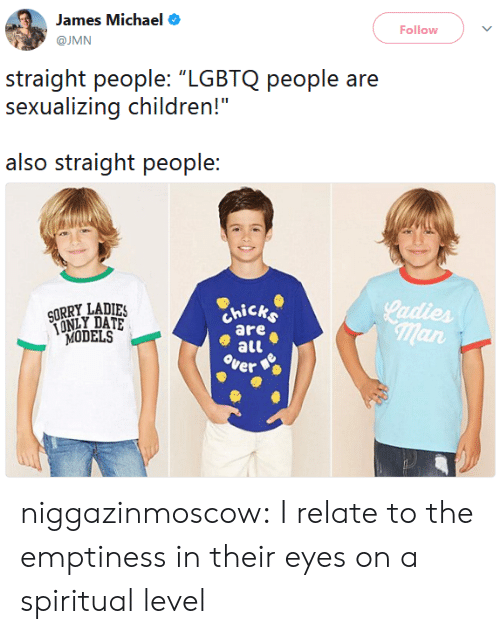 """hick: James Michael  @JMN  Follow  straight people: """"LGBTQ people are  sexualizing children!""""  also straight people:  LADIES  hick  are  all  ver  MODELS  man niggazinmoscow:  I relate to the emptiness in their eyes on a spiritual level"""