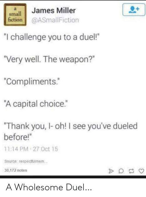 """Thank You, Capital, and Wholesome: James Miller  small  fiction@ASmallFiction  """"I challenge you to a duel!  """"Very well. The weapon?""""  """"Compliments.  """"A capital choice.""""  Thank you, I-oh! I see you've dueled  before!""""  11:14 PM 27 Oct 15  Source: respectfulmem.  30,172 notes A Wholesome Duel…"""