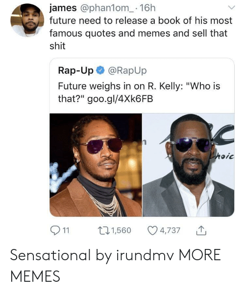 "R. Kelly: james @phan1om_- 16h  future need to release a book of his most  famous quotes and memes and sell that  shit  Rap-Up @RapUp  Future weighs in on R. Kelly: ""Who is  that?"" goo.gl/4Xk6FB  911 1,560 4,737 Sensational by irundmv MORE MEMES"