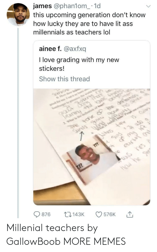 Ass, Dank, and Lit: james @phan1om_.1d  this upcoming generation don't know  how lucky they are to have lit ass  millennials as teachers lol  ainee f. @axfxq  I love grading with my new  stickers.!  Show this thread  876 143K 576K 1, Millenial teachers by GallowBoob MORE MEMES
