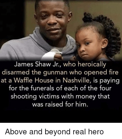 Fire, Memes, and Money: James Shaw Jr., who heroically  disarmed the gunman who opened fire  at a Waffle House in Nashville, is paying  for the funerals of each of the four  shooting victims with money that  was raised for him Above and beyond real hero