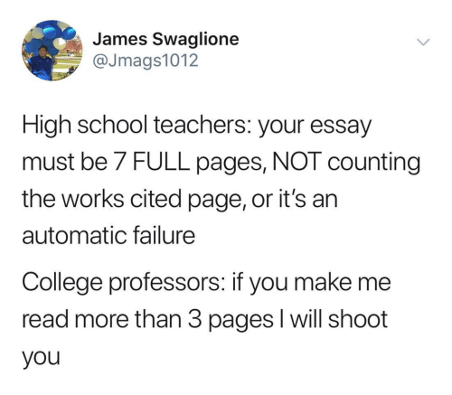College, School, and Failure: James Swaglione  @Jmags1012  High school teachers: your essay  must be 7 FULL pages, NOT counting  the works cited page, or it's an  automatic failure  College professors: if you make me  read more than 3 pages I will shoot  you