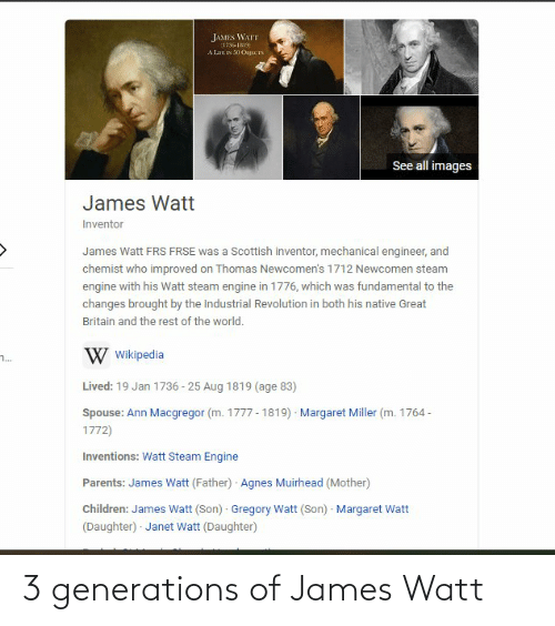 lar: JAMES WATT  1796-1819  A Lar IN 50 OsJECIS  See all images  James Watt  Inventor  James Watt FRS FRSE was a Scottish inventor, mechanical engineer, and  chemist who improved on Thomas Newcomen's 1712 Newcomen steam  engine with his Watt steam engine in 1776, which was fundamental to the  changes brought by the Industrial Revolution in both his native Great  Britain and the rest of the world.  W Wikipedia  ..  Lived: 19 Jan 1736 - 25 Aug 1819 (age 83)  Margaret Miller (m. 1764 -  Spouse: Ann Macgregor (m. 1777 - 1819)  1772)  Inventions: Watt Steam Engine  Parents: James Watt (Father) Agnes Muirhead (Mother)  Children: James Watt (Son) Gregory Watt (Son) · Margaret Watt  (Daughter) · Janet Watt (Daughter) 3 generations of James Watt