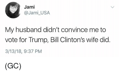 Memes, Trump, and Husband: Jami  @Jami_USA  My husband didn't convince me to  vote for Trump, Bill Clinton's wife did  3/13/18, 9:37 PM (GC)