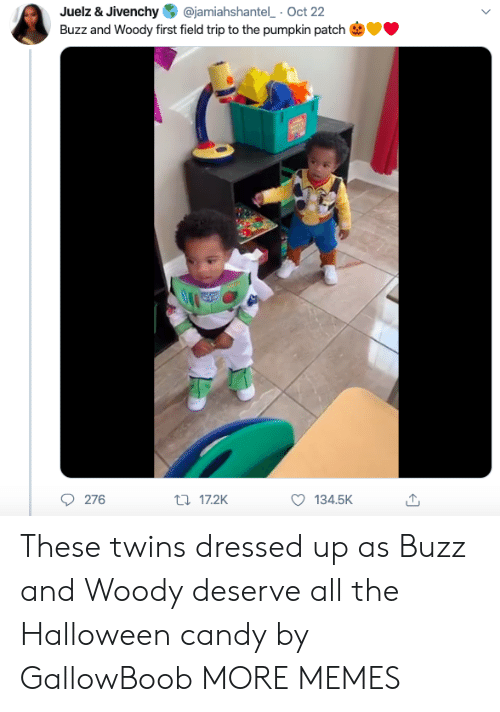Dressed Up: @jamiahshantel Oct 22  Juelz & Jivenchy  Buzz and Woody first field trip to the pumpkin patch  276  t17.2K  134.5K These twins dressed up as Buzz and Woody deserve all the Halloween candy by GallowBoob MORE MEMES