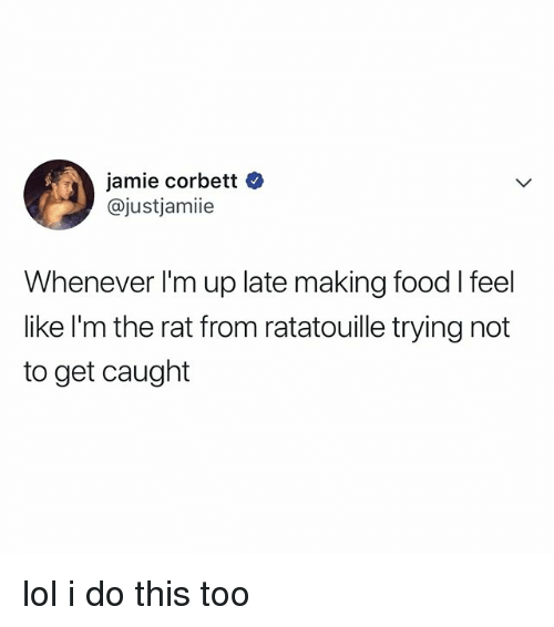 Food, Lol, and Ratatouille: jamie corbett  @justjamiie  Whenever I'm up late making food l feel  like l'm the rat from ratatouille trying not  to get caught lol i do this too