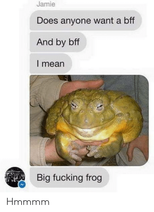 frog: Jamie  Does anyone want a bff  And by bff  I mean  Big fucking frog Hmmmm
