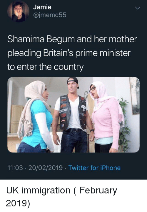 Shamima Begum: Jamie  @jmemc55  Shamima Begum and her mother  pleading Britain's prime minister  to enter the country  11:03 20/02/2019 Twitter for iPhone UK immigration ( February 2019)