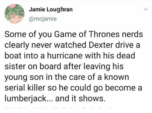 lumberjack: Jamie Loughran  @mcjamie  Some of you Game of Thrones nerds  clearly never watched Dexter drive a  boat into a hurricane with his dead  sister on board after leaving his  young son in the care of a known  serial killer so he could go become a  lumberjack... and it shows.