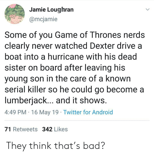 lumberjack: Jamie Lougihran  @mcjamie  Some of you Game of Thrones nerds  clearly never watched Dexter drive a  boat into a hurricane with his dead  sister on board after leaving his  young son in the care of a known  serial killer so he could go become a  lumberjack... and it shows  4:49 PM 16 May 19 Twitter for Android  71 Retweets 342 Likes They think that's bad?