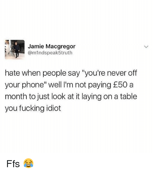 "Fucking, Memes, and Phone: Jamie Macgregor  @mindspeak5truth  hate when people say ""you're never off  your phone"" well I'm not paying £50 a  month to just look at it laying on a table  you fucking idiot Ffs 😂"