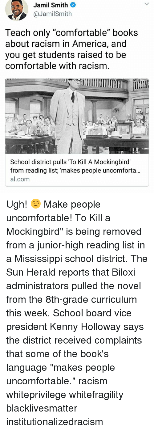 "America, Black Lives Matter, and Books: Jamil Smith  @JamilSmith  Teach only ""comfortable"" books  about racism in America, and  you get students raised to be  comfortable with racism.  School district pulls To Kill A Mockingbird  from reading list; 'makes people uncomforta...  al.com Ugh! 😒 Make people uncomfortable! To Kill a Mockingbird"" is being removed from a junior-high reading list in a Mississippi school district. The Sun Herald reports that Biloxi administrators pulled the novel from the 8th-grade curriculum this week. School board vice president Kenny Holloway says the district received complaints that some of the book's language ""makes people uncomfortable."" racism whiteprivilege whitefragility blacklivesmatter institutionalizedracism"