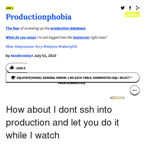 ssh: JAN 1  phobia  Productionphobia  The fear of screwing up the production database  What do you mean I'm not logged into the testserver right now?  #fear #depression #cry #helpme #hatemylife  by AlexBrooklyn July 01, 2010  1-1029.5  sQLSTATE[HYoo0]: GENERAL ERROR: 1 NO SUCH TABLE: DOWNVOTES (SQL: SELECT  FROM DOWNVOTES) How about I dont ssh into production and let you do it while I watch