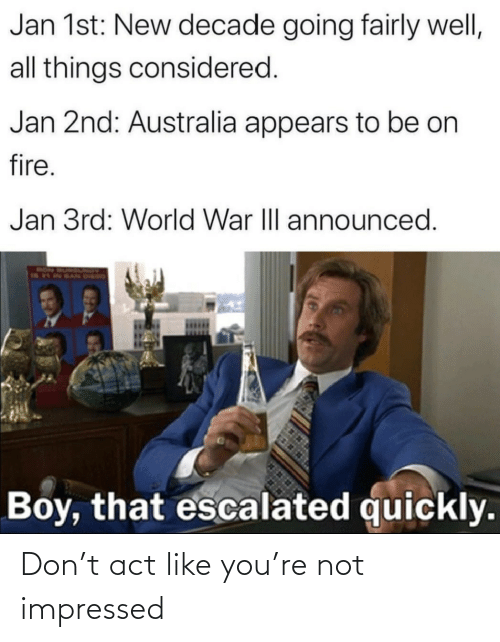 Fire: Jan 1st: New decade going fairly well,  all things considered.  Jan 2nd: Australia appears to be on  fire.  Jan 3rd: World War III announced.  RON  Boy, that escalated quickly. Don't act like you're not impressed