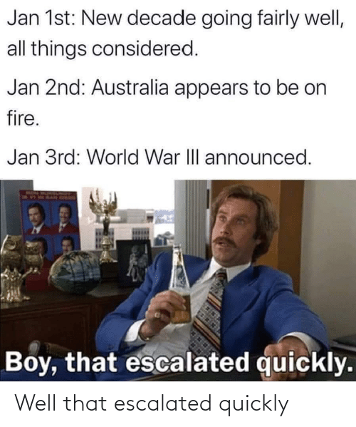 Fire: Jan 1st: New decade going fairly well,  all things considered.  Jan 2nd: Australia appears to be on  fire.  Jan 3rd: World War II announced.  Boy, that escalated quickly. Well that escalated quickly