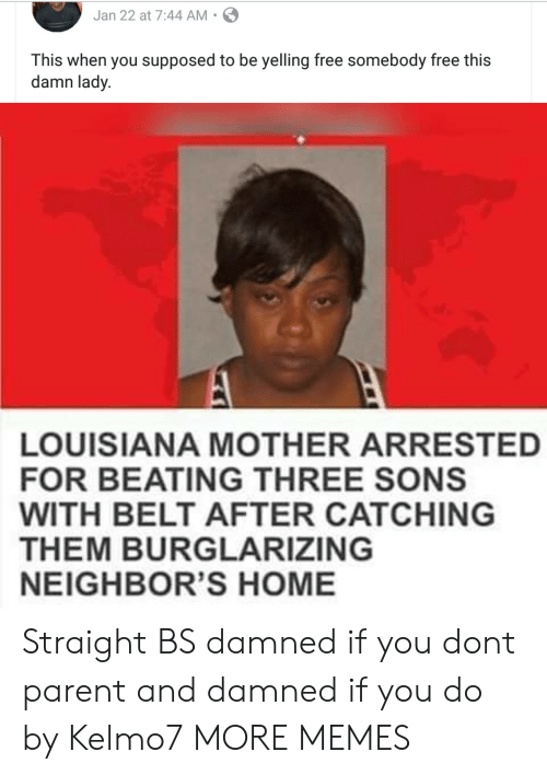 damned: Jan 22 at 7:44 AM S  This when you supposed to be yelling free somebody free this  damn lady.  LOUISIANA MOTHER ARRESTED  FOR BEATING THREE SONS  WITH BELT AFTER CATCHING  THEM BURGLARIZING  NEIGHBOR'S HOME Straight BS damned if you dont parent and damned if you do by Kelmo7 MORE MEMES