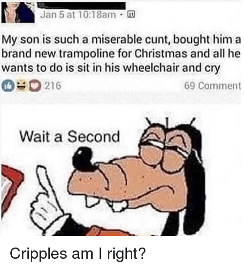 Christmas, Cunt, and Trampoline: Jan 5 at 10:18am m  My son is such a miserable cunt, bought him a  brand new trampoline for Christmas and all he  wants to do is sit in his wheelchair and cry  0#0216  69 Comment  Wait a Second Cripples am I right?