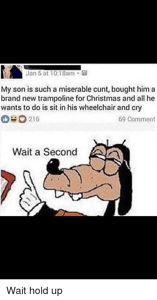 Christmas, Funny, and Cunt: Jan 5 at 10:18am.  My son is such a miserable cunt, bought him a  brand new trampoline for Christmas and all he  wants to do is sit in his wheelchair and cry  216  69 Comment  Wait a Second
