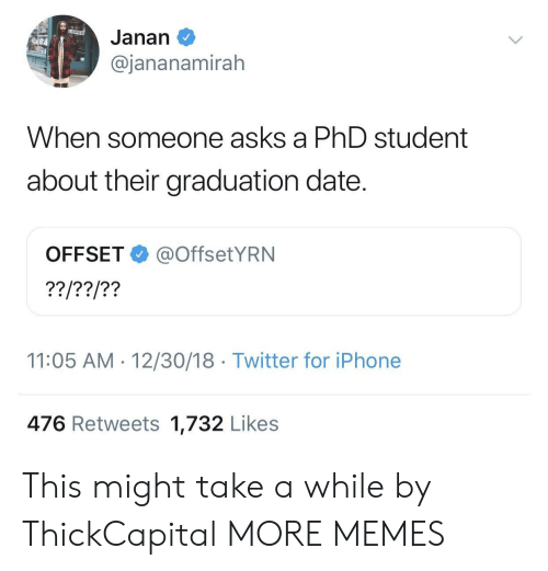Dank, Iphone, and Memes: Janan  @jananamirah  When so  meone asks a PhD student  about their graduation date.  OFFSET@OffsetYRN  11:05 AM-12/30/18 Twitter for iPhone  476 Retweets 1,732 Likes This might take a while by ThickCapital MORE MEMES
