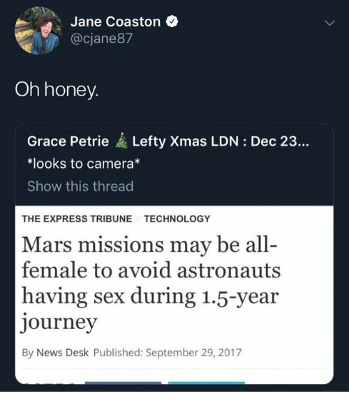 Journey, News, and Sex: Jane Coaston  @cjane87  Oh honey  Grace Petrie Lefty Xmas LDN: Dec 23...  *looks to camera*  Show this thread  THE EXPRESS TRIBUNE  TECHNOLOGY  Mars missions may be all-  female to avoid astronauts  having sex during 1.5-year  journey  By News Desk Published: September 29, 2017