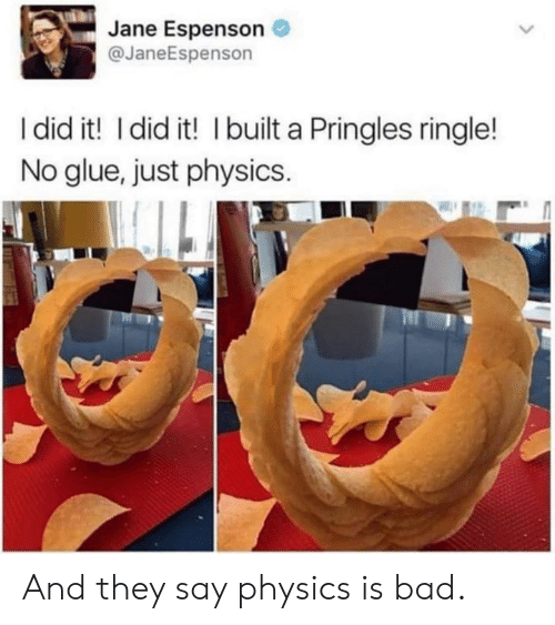 Bad, Dank, and Pringles: Jane Espenson  @JaneEspenson  I did it! I did it! I built a Pringles ringle!  No glue, just physics. And they say physics is bad.