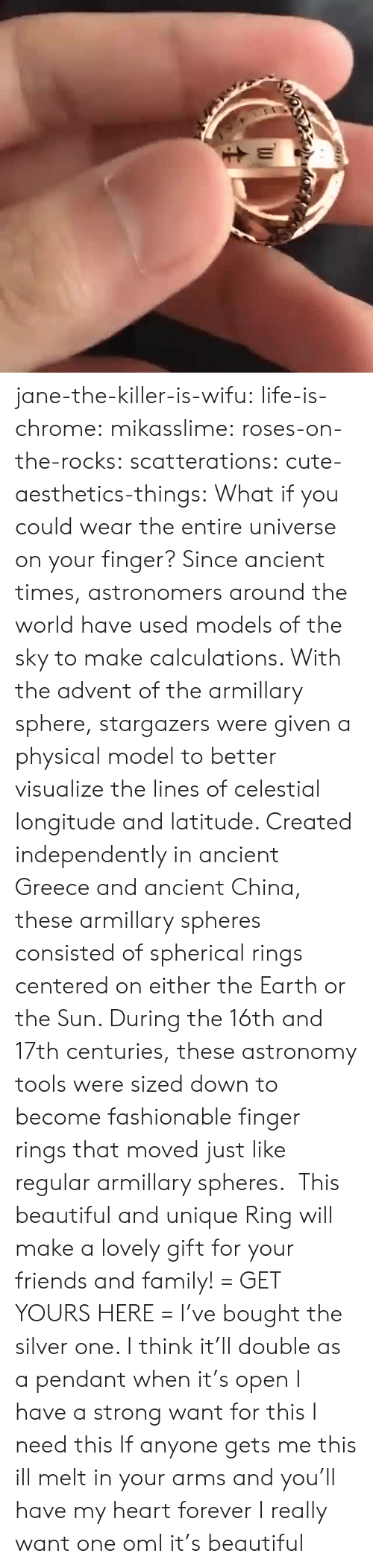 the killer: jane-the-killer-is-wifu:  life-is-chrome:  mikasslime:  roses-on-the-rocks:  scatterations:  cute-aesthetics-things: What if you could wear the entire universe on your finger? Since ancient times, astronomers around the world have used models of the sky to make calculations. With the advent of the armillary sphere, stargazers were given a physical model to better visualize the lines of celestial longitude and latitude. Created independently in ancient Greece and ancient China, these armillary spheres consisted of spherical rings centered on either the Earth or the Sun. During the 16th and 17th centuries, these astronomy tools were sized down to become fashionable finger rings that moved just like regular armillary spheres.  This beautiful and unique Ring will make a lovely gift for your friends and family! = GET YOURS HERE =   I've bought the silver one. I think it'll double as a pendant when it's open   I have a strong want for this   I need this  If anyone gets me this ill melt in your arms and you'll have my heart forever  I really want one oml it's beautiful