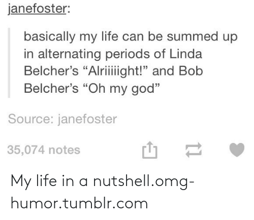 """Alternating: janefoster:  basically my life can be summed up  in alternating periods of Linda  Belcher's """"Alriiight!"""" and Bob  Belcher's """"Oh my god""""  Source: janefoster  35,074 notes My life in a nutshell.omg-humor.tumblr.com"""