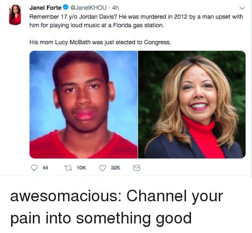 Music, Tumblr, and Blog: Janel Forte@JanelKHOU 4h  Remember 17 ylo Jordan Davis? He was murdered in 2012 by a man upset with  him for playing loud music at a Fiorda gas station.  His mom Lucy McBath was just elected to Congress. awesomacious:  Channel your pain into something good