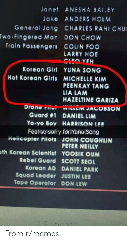 Drone, Girls, and Hoe: Janet ANESHA BAILEY  Jake ANDERS HOLM  General Jong CHARLES RAHI CHU  wo Fingered Man DON CHOW  Train Passengers COLIN FOO  LARRY HOE  Korean Girl YUNA SONG  Hot Korean Girls MICHELLE KIM  PEENKAY TANG  LIA LAM  HAZELTINE GARIZA  Drone riiui wiiem JACOBSON  Guard #1 DANIEL LIM  Yo-yo Boy HARRISONIEE  Feel so sorry for Yuna Song  Heiicopter rilots JOHN COUGHLIN  PETER NEILLY  th Korean Sclentist YOOSIK OUM  Rebel Guard  SCOTT SEOL  Korean AD DANIEL PARK  Squad Leader JUSTIN LEE  Tape Operator DON LEW From r/memes