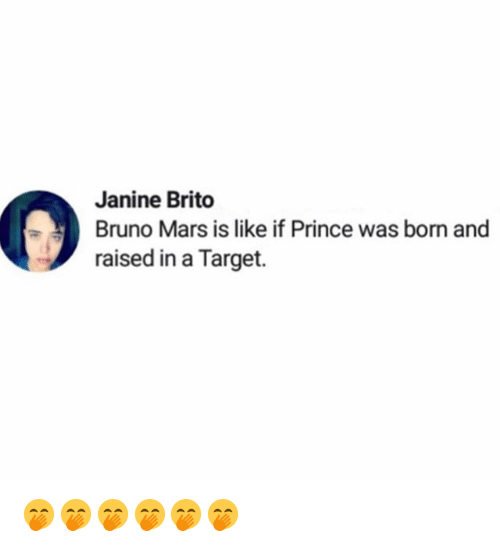 Bruno Mars: Janine Brito  Bruno Mars is like if Prince was born and  raised in a Target. 🤭🤭🤭🤭🤭🤭