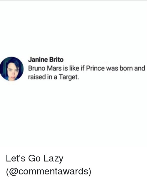 Bruno Mars: Janine Brito  Bruno Mars is like if Prince was born and  raised in a Target. Let's Go Lazy (@commentawards)