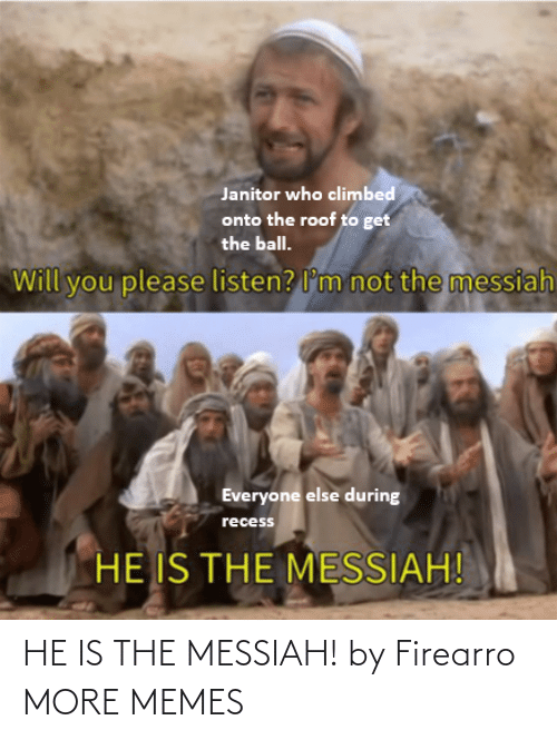 listen: Janitor who climbed  onto the roof to get  the ball.  not the messiah  Will you please listen? l'm  Everyone else during  recess  HE IS THE MESSIAH! HE IS THE MESSIAH! by Firearro MORE MEMES