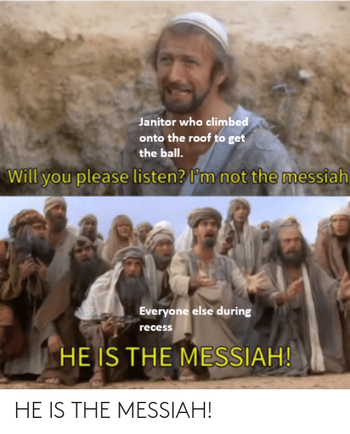 listen: Janitor who climbed  onto the roof to get  the ball.  not the messiah  Will you please listen? l'm  Everyone else during  recess  HE IS THE MESSIAH! HE IS THE MESSIAH!