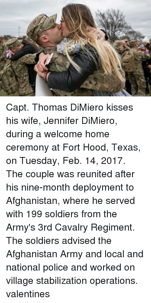 stabilizer: Janne tin American-Statesman via AP) Capt. Thomas DiMiero kisses his wife, Jennifer DiMiero, during a welcome home ceremony at Fort Hood, Texas, on Tuesday, Feb. 14, 2017. The couple was reunited after his nine-month deployment to Afghanistan, where he served with 199 soldiers from the Army's 3rd Cavalry Regiment. The soldiers advised the Afghanistan Army and local and national police and worked on village stabilization operations. valentines