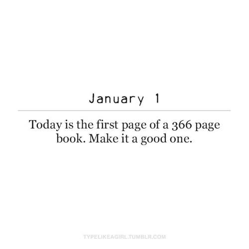 Book: January 1  Today is the first page of a 366 page  book. Make it a good one.  TYPELIKEAGIRL.TUMBLR.COM
