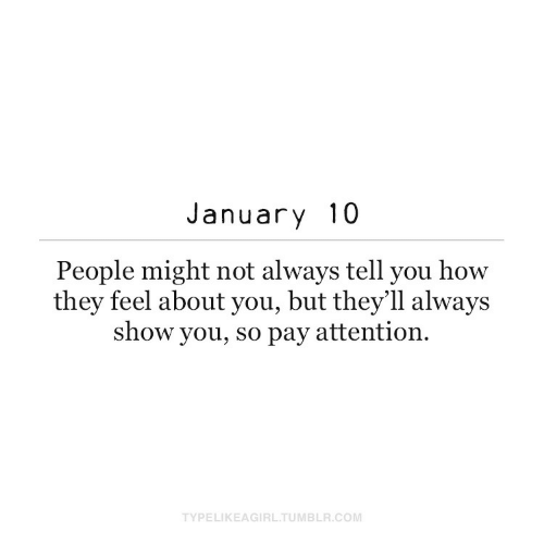 About You: January 10  People might not always tell you how  they feel about you, but they'll always  show you, so pay attention.  TYPELIKEAGIRL.TUMBLR.COM