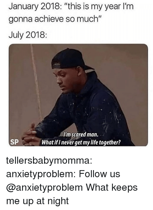 "Keeps Me Up At Night: January 2018: ""this is my year I'm  gonna achieve so much""  July 2018:  Imscared man.  What if I never get my life together?  SP tellersbabymomma: anxietyproblem:  Follow us @anxietyproblem​  What keeps me up at night"