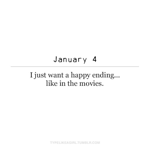 I Just Want: January 4  I just want a happy ending...  like in the movies.  TYPELIKEAGIRL.TUMBLR.COM
