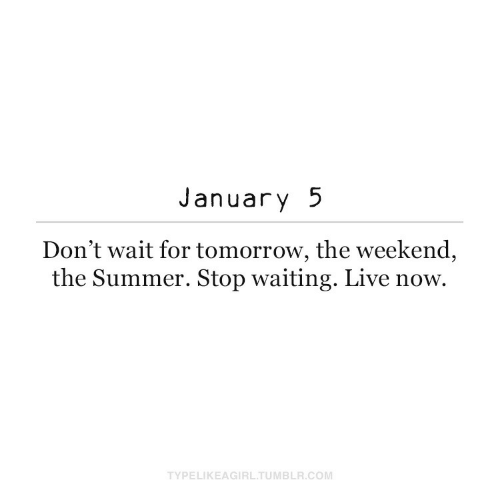 Waiting...: January 5  Don't wait for tomorrow, the weekend,  the Summer. Stop waiting. Live now.  TYPELIKEAGIRL.TUMBLR.COM