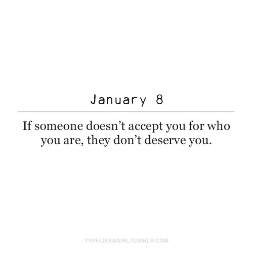 accept: January 8  If someone doesn't accept you for who  you are, they don't deserve you.  TYPELIKEAGIRL.TUMBLR.COM