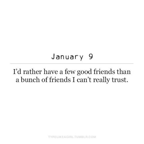 trust: January 9  I'd rather have a few good friends than  a bunch of friends I can't really trust.  TYPELIKEAGIRL.TUMBLR.COM