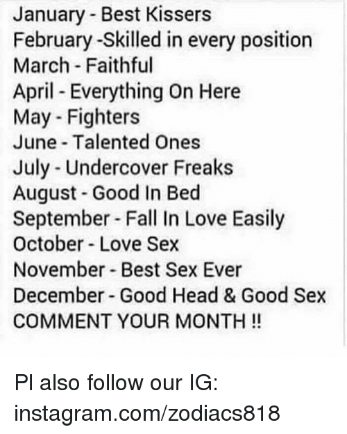 Fall, Head, and Instagram: January - Best Kissers  February -Skilled in every position  March Faithful  April Everything On Here  May - Fighters  June Talented Ones  July - Undercover Freaks  August Good In Bed  September Fall In Love Easily  October- Love Sex  November Best Sex Ever  December Good Head & Good Sex  COMMENT YOUR MONTH! Pl also follow our IG: instagram.com/zodiacs818